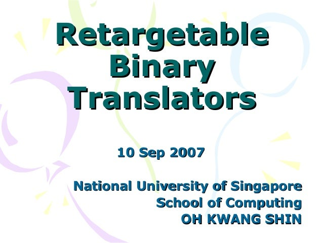 RetargetableRetargetable BinaryBinary TranslatorsTranslators 10 Sep 200710 Sep 2007 National University of SingaporeNation...