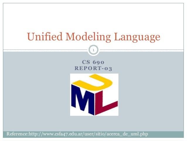 CS 690 REPORT-03 Unified Modeling Language 1 Reference:http://www.csfa47.edu.ar/user/sitio/acerca_de_uml.php