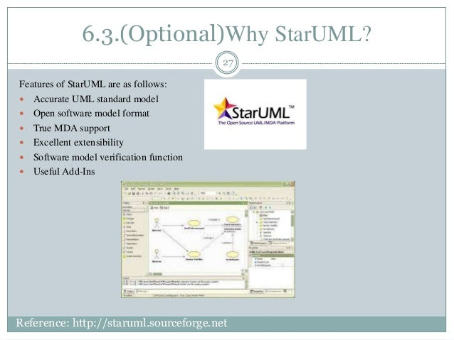 6.3.(Optional)Why StarUML? 27 Features of StarUML are as follows:  Accurate UML standard model  Open software model form...