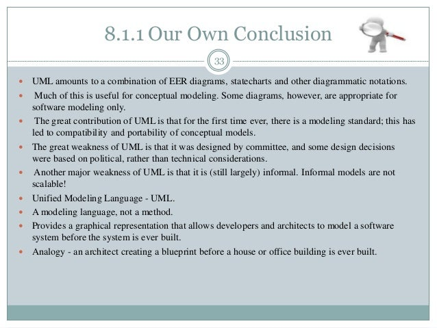 8.1.1 Our Own Conclusion 33  UML amounts to a combination of EER diagrams, statecharts and other diagrammatic notations. ...