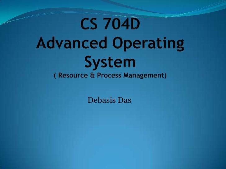CS 704DAdvanced Operating System( Resource & Process Management)<br />Debasis Das<br />