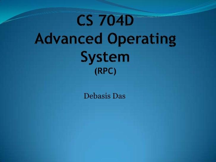 CS 704DAdvanced Operating System(RPC)<br />Debasis Das<br />