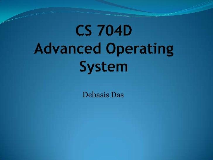 CS 704DAdvanced Operating System<br />Debasis Das<br />