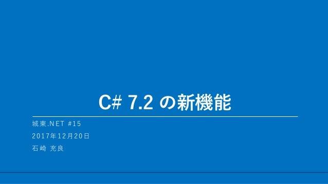 / 23 C# 7.2 の新機能 1 城東.NET #15 2017年12月20日 石崎 充良