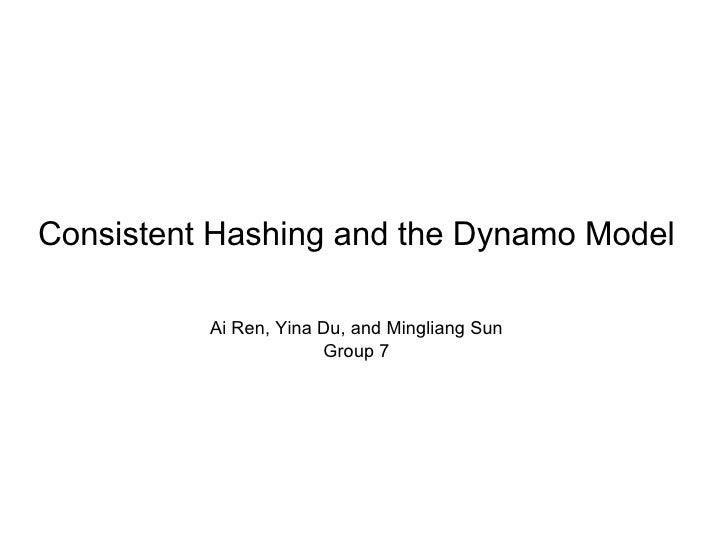 Consistent Hashing and the Dynamo Model          Ai Ren, Yina Du, and Mingliang Sun                       Group 7