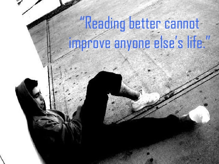 """ Reading better cannot improve anyone else's life."""