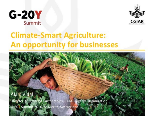 Climate-Smart Agriculture: An opportunity for businesses Alain Vidal Director of Strategic Partnerships, CGIAR System Orga...