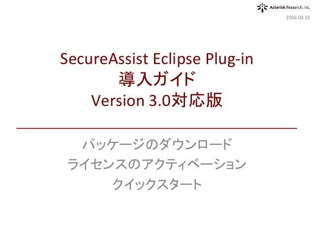 パッケージのダウンロード ライセンスのアクティベーション クイックスタート 2016.03.15 SecureAssistEclipsePlug-in 導入ガイド Version3.0対応版