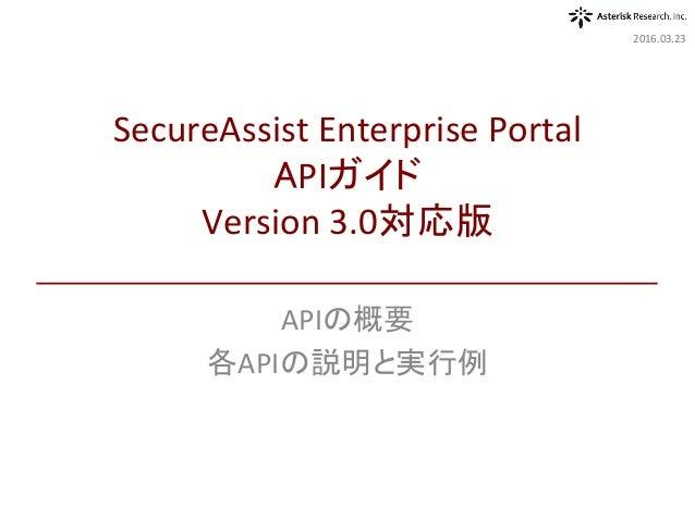 APIの概要 各APIの説明と実行例 2016.03.23 SecureAssistEnterprisePortal APIガイド Version3.0対応版
