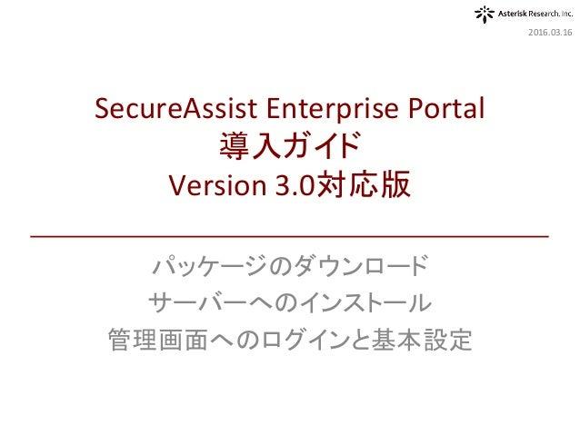 パッケージのダウンロード サーバーへのインストール 管理画面へのログインと基本設定 2016.03.16 SecureAssistEnterprisePortal 導入ガイド Version3.0対応版