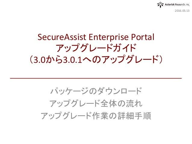 パッケージのダウンロード アップグレード全体の流れ アップグレード作業の詳細手順 2016.05.13 SecureAssistEnterprisePortal アップグレードガイド (3.0から3.0.1へのアップグレード)