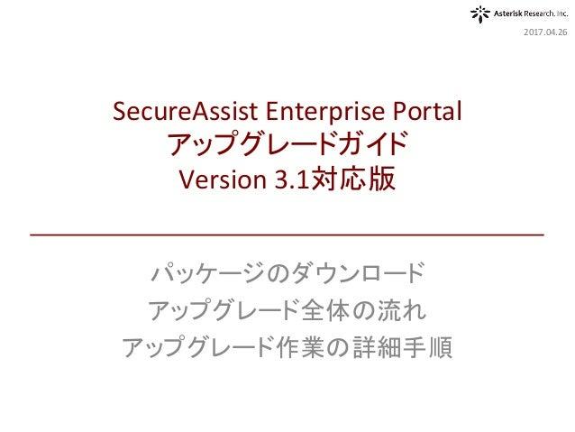 パッケージのダウンロード アップグレード全体の流れ アップグレード作業の詳細手順 2017.04.26 SecureAssistEnterprisePortal アップグレードガイド Version3.1対応版