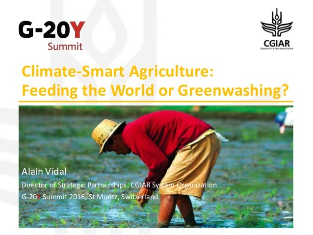 Climate-Smart Agriculture: Feeding the World or Greenwashing? Alain Vidal Director of Strategic Partnerships, CGIAR System...