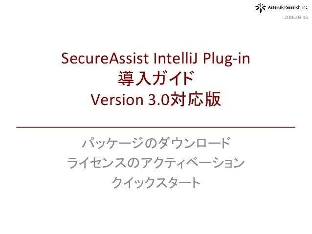 パッケージのダウンロード ライセンスのアクティベーション クイックスタート 2016.03.15 SecureAssistIntelliJPlug-in 導入ガイド Version3.0対応版