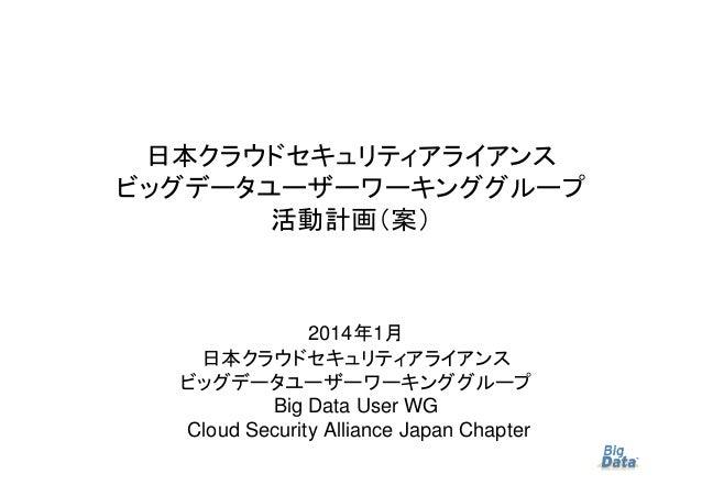 日本クラウドセキュリティアライアンス ビッグデータユーザーワーキンググループ 活動計画(案)  2014年1月 日本クラウドセキュリティアライアンス ビッグデータユーザーワーキンググループ Big Data User WG Cloud Secu...
