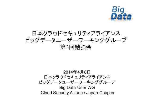 11 日本クラウドセキュリティアライアンス ビッグデータユーザーワーキンググループ 第3回勉強会 2014年4月8日 日本クラウドセキュリティアライアンス ビッグデータユーザーワーキンググループ Big Data User WG Cloud S...