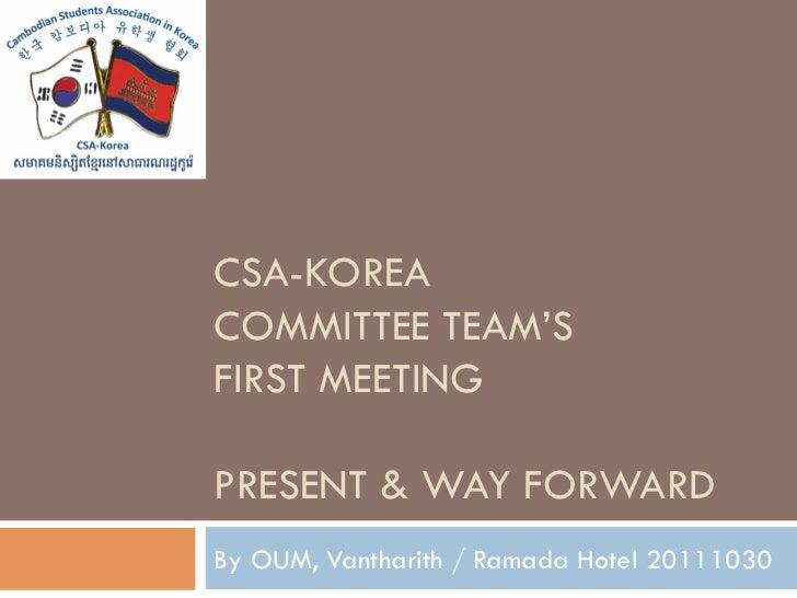 CSA-KOREACOMMITTEE TEAM'SFIRST MEETINGPRESENT & WAY FORWARDBy OUM, Vantharith / Ramada Hotel 20111030