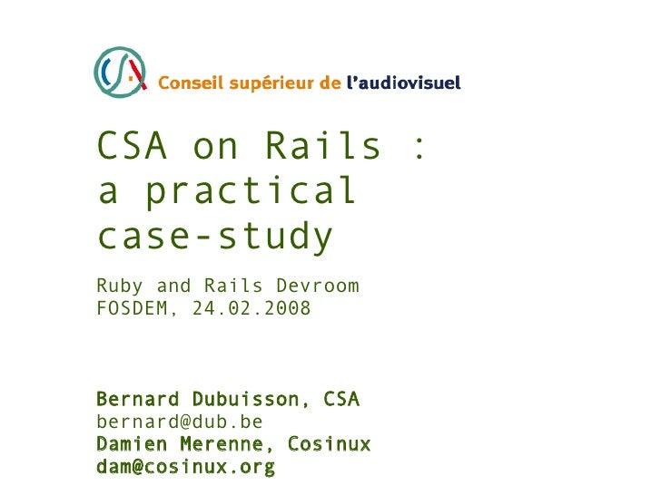 CSA on Rails : a practical case-study Ruby and Rails Devroom FOSDEM, 24.02.2008    Bernard Dubuisson, CSA bernard@dub.be D...