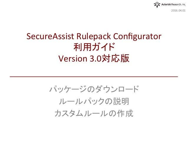 パッケージのダウンロード ルールパックの説明 カスタムルールの作成 2016.04.01 SecureAssistRulepackConfigurator 利用ガイド Version3.0対応版