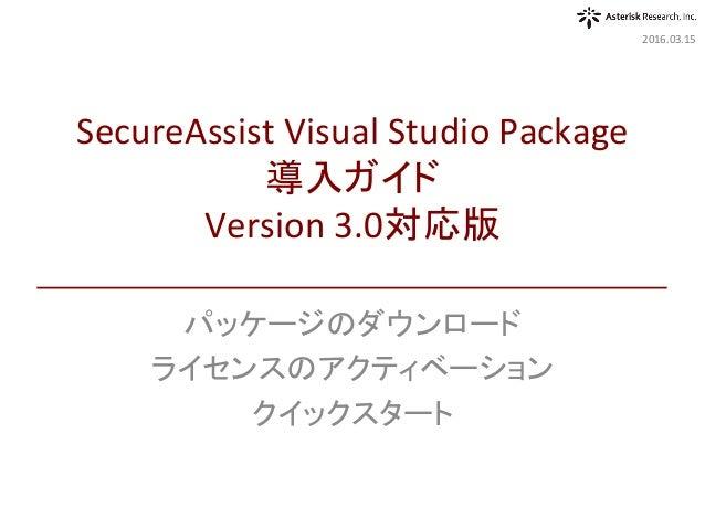 パッケージのダウンロード ライセンスのアクティベーション クイックスタート 2016.03.15 SecureAssistVisualStudioPackage 導入ガイド Version3.0対応版