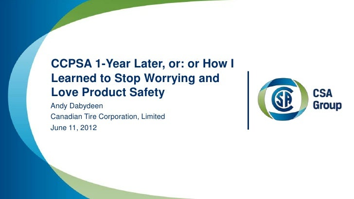 CCPSA 1-Year Later, or: or How ILearned to Stop Worrying andLove Product SafetyAndy DabydeenCanadian Tire Corporation, Lim...