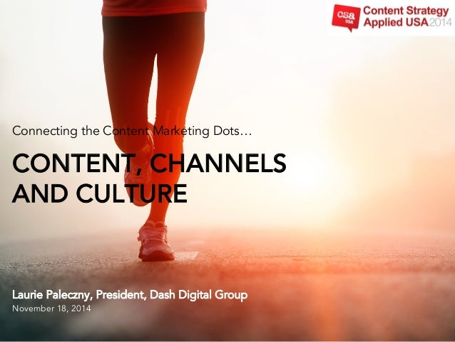 Connecting the Content Marketing Dots…  CONTENT, CHANNELS  AND CULTURE  Laurie Paleczny, President, Dash Digital Group  No...