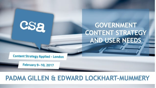 PADMA GILLEN & EDWARD LOCKHART-MUMMERY GOVERNMENT CONTENT STRATEGY AND USER NEEDS