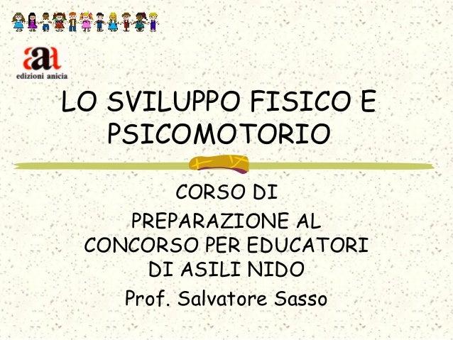 LO SVILUPPO FISICO E PSICOMOTORIO CORSO DI PREPARAZIONE AL CONCORSO PER EDUCATORI DI ASILI NIDO Prof. Salvatore Sasso