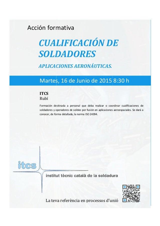 itcs-2015 Acción formativa CUALIFICACIÓN DE SOLDADORES APLICACIONES AERONÁU Formación destinada a personal que deba realiz...