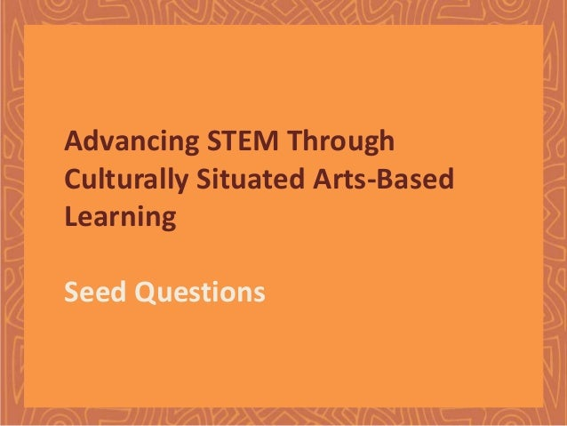 Advancing STEM Through Culturally Situated Arts-Based Learning Seed Questions