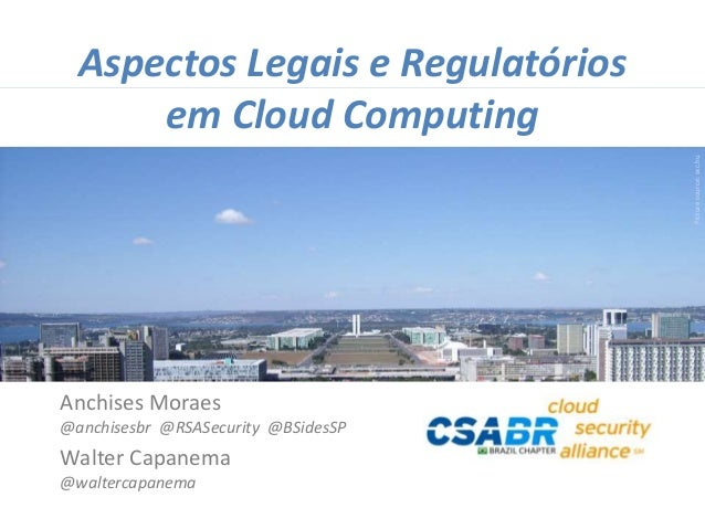 1 Picturesource:sxc.hu Aspectos Legais e Regulatórios em Cloud Computing Anchises Moraes @anchisesbr @RSASecurity @BSidesS...