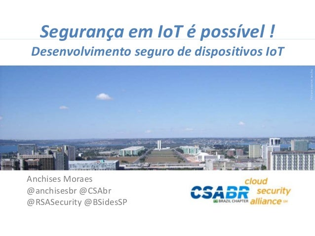 1 Picturesource:sxc.hu Segurança em IoT é possível ! Desenvolvimento seguro de dispositivos IoT Anchises Moraes @anchisesb...