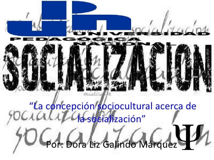 """""""La concepción sociocultural acerca de          la socialización""""   Por: Dora Liz Galindo Márquez"""