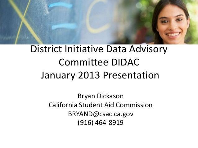 District Initiative Data Advisory       Committee DIDAC  January 2013 Presentation              Bryan Dickason    Californ...