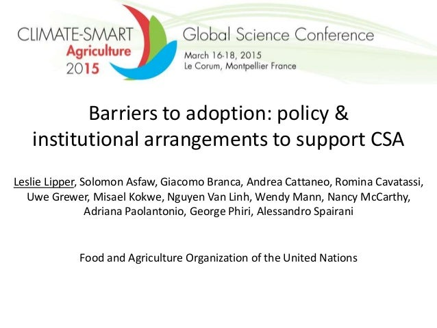Barriers to adoption: policy & institutional arrangements to support CSA Leslie Lipper, Solomon Asfaw, Giacomo Branca, And...