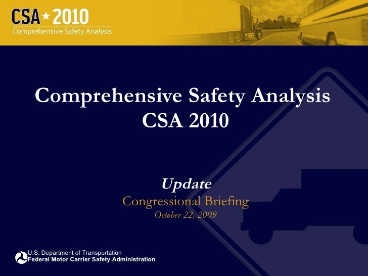 Comprehensive Safety Analysis  CSA 2010 Update Congressional Briefing October 22, 2009 U.S. Department of Transportation F...