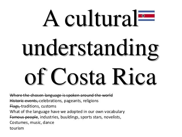A cultural      understanding      of Costa RicaWhere the chosen language is spoken around the worldHistoric events, celeb...