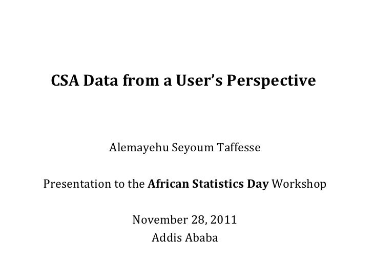 CSA Data from a User's Perspective Alemayehu Seyoum Taffesse Presentation to the  African Statistics Day  Workshop Novembe...
