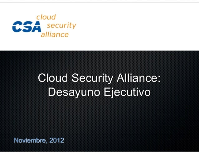 Cloud Security Alliance:         Desayuno EjecutivoNoviembre, 2012