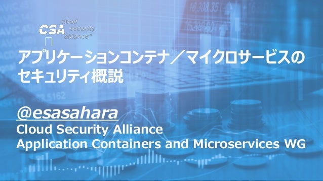 @esasahara Cloud Security Alliance Application Containers and Microservices WG アプリケーションコンテナ/マイクロサービスの セキュリティ概説