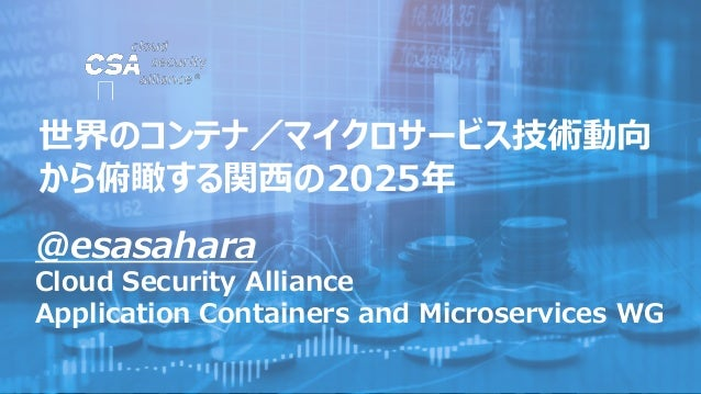 @esasahara Cloud Security Alliance Application Containers and Microservices WG 世界のコンテナ/マイクロサービス技術動向 から俯瞰する関西の2025年