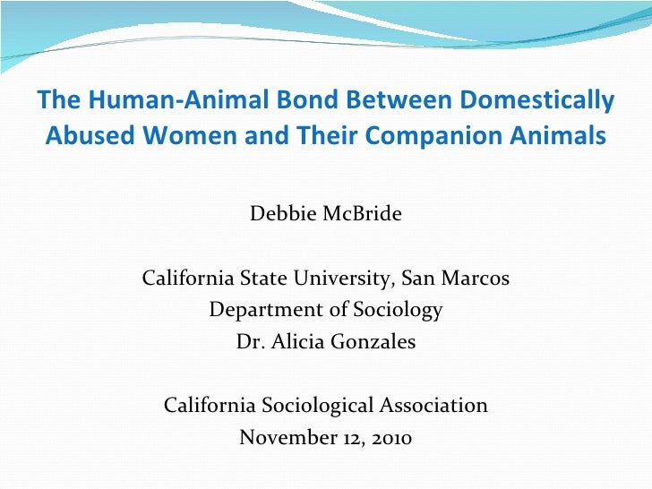 The Human-Animal Bond Between Domestically Abused Women and Their Companion Animals <ul><li>Debbie McBride </li></ul><ul><...
