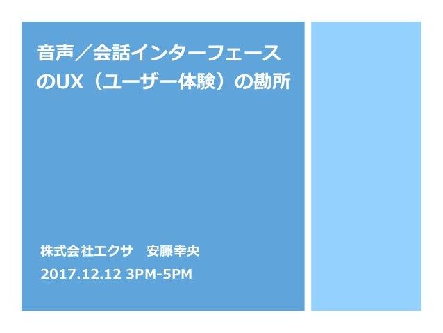 ⾳音声/会話インターフェース のUX(ユーザー体験)の勘所 株式会社エクサ 安藤幸央 2017.12.12 3PM-‐‑‒5PM