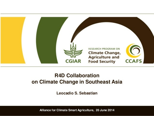 Alliance for Climate Smart Agriculture, 20 June 2014 R4D Collaboration on Climate Change in Southeast Asia Leocadio S. Seb...