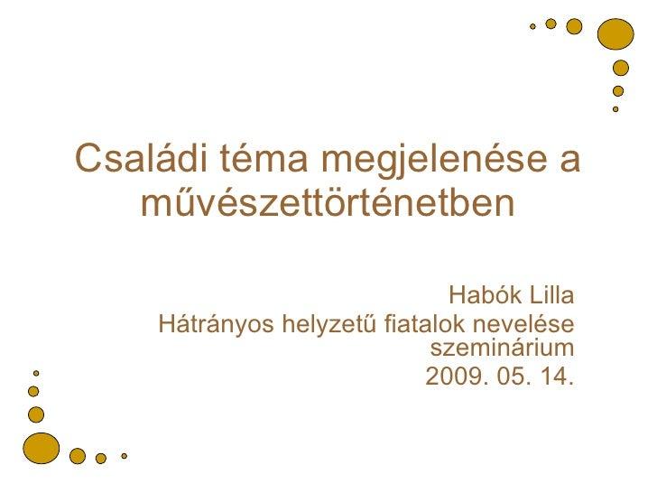 Családi téma megjelenése a művészettörténetben Habók Lilla Hátrányos helyzetű fiatalok nevelése szeminárium 2009. 05. 14.