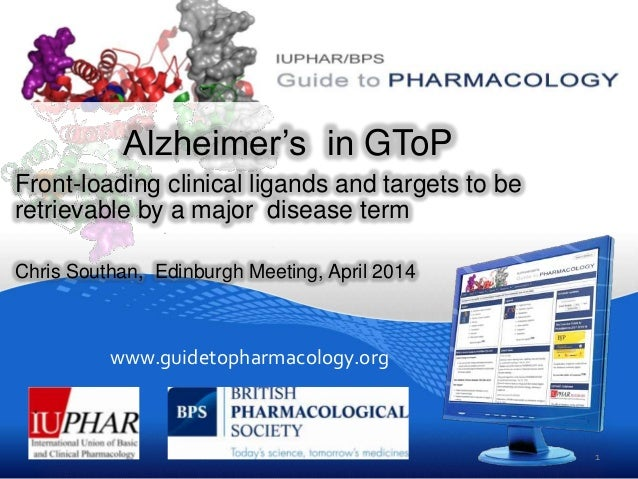 www.guidetopharmacology.org Alzheimer's in GToP Front-loading clinical ligands and targets to be retrievable by a major di...