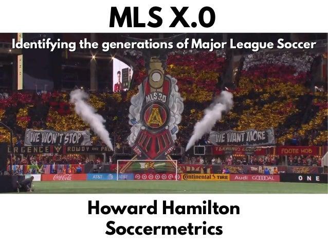 MLS X.0 Identifying the generations of Major League SoccerIdentifying the generations of Major League Soccer Howard Hamilt...