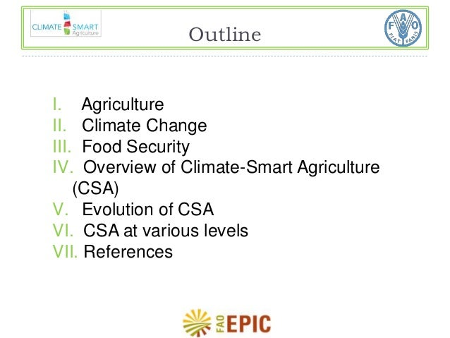 Outline  I. Agriculture  II. Climate Change  III. Food Security  IV. Overview of Climate-Smart Agriculture  (CSA)  V. Evol...