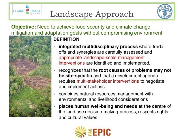 Landscape Approach  Objective: Need to achieve food security and climate change  mitigation and adaptation goals without c...