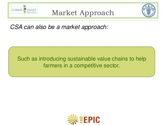 Market Approach  CSA can also be a market approach:  Such as introducing sustainable value chains to help  farmers in a co...